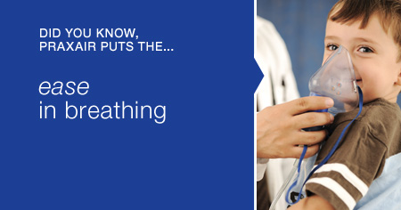 Did you know Praxair puts the...ease in breathing